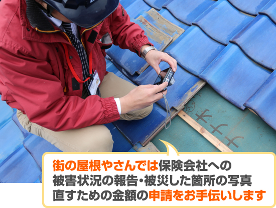 街の屋根やさんでは保険会社への 被害状況の報告・被災した箇所の写真 直すための金額の申請をお手伝いします